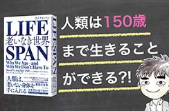 【書評】『LIFE SPAN(ライフスパン)』〜 人類は150歳まで生きることができる!? 〜